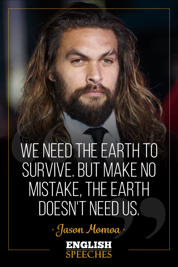Jason Momoa Quote: We need the earth to survive. But make no mistake, the Earth doesn't need us.