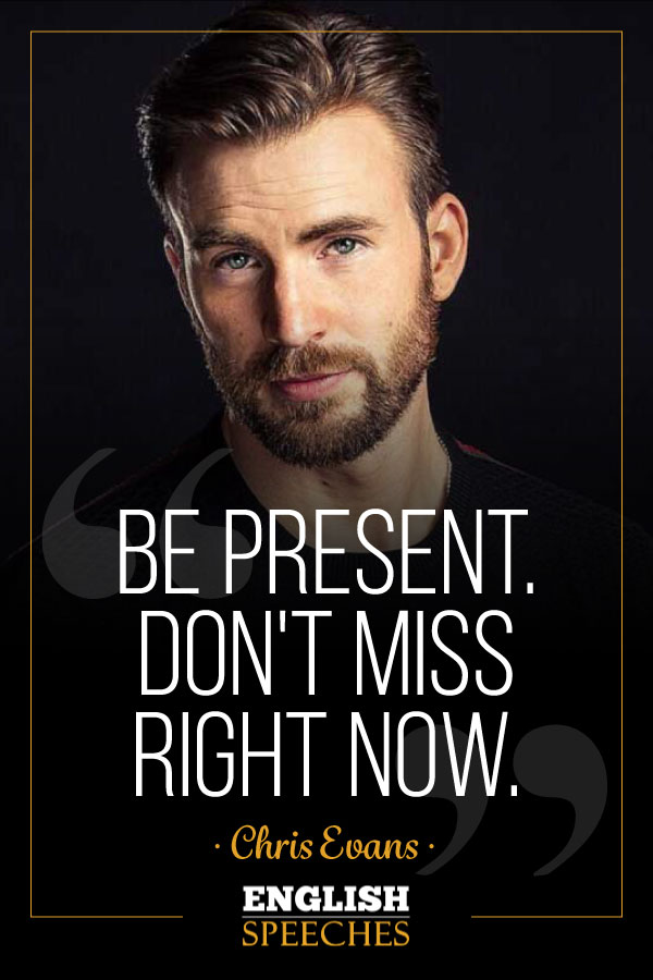 Chris Evans Quote: Be present. Don't miss right now.