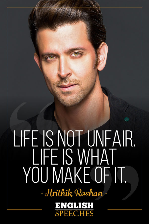 Hrithik Roshan Quote: Life is not unfair. Life is what you make of it.