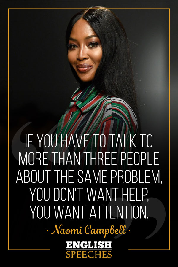 Naomi Campbell Quote: If you have to talk to more than three people about the same problem, you don't want help, you want attention.