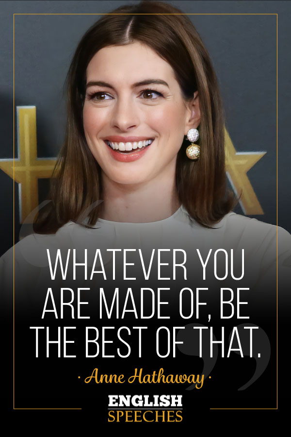 Anne Hathaway Quote: Whatever you are made of, be the best of that.