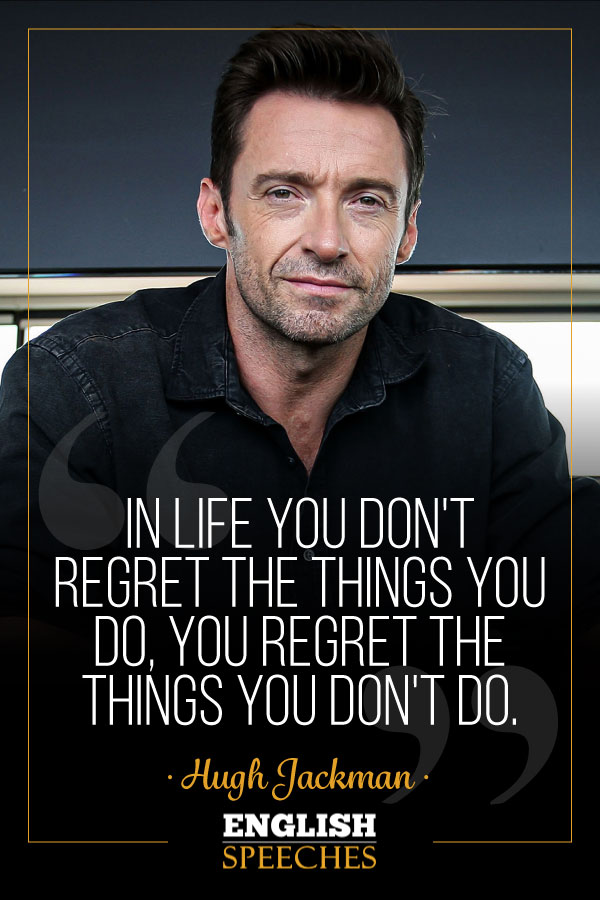 Hugh Jackman Quote: In life you don't regret the things you do, you regret the things you don't do.